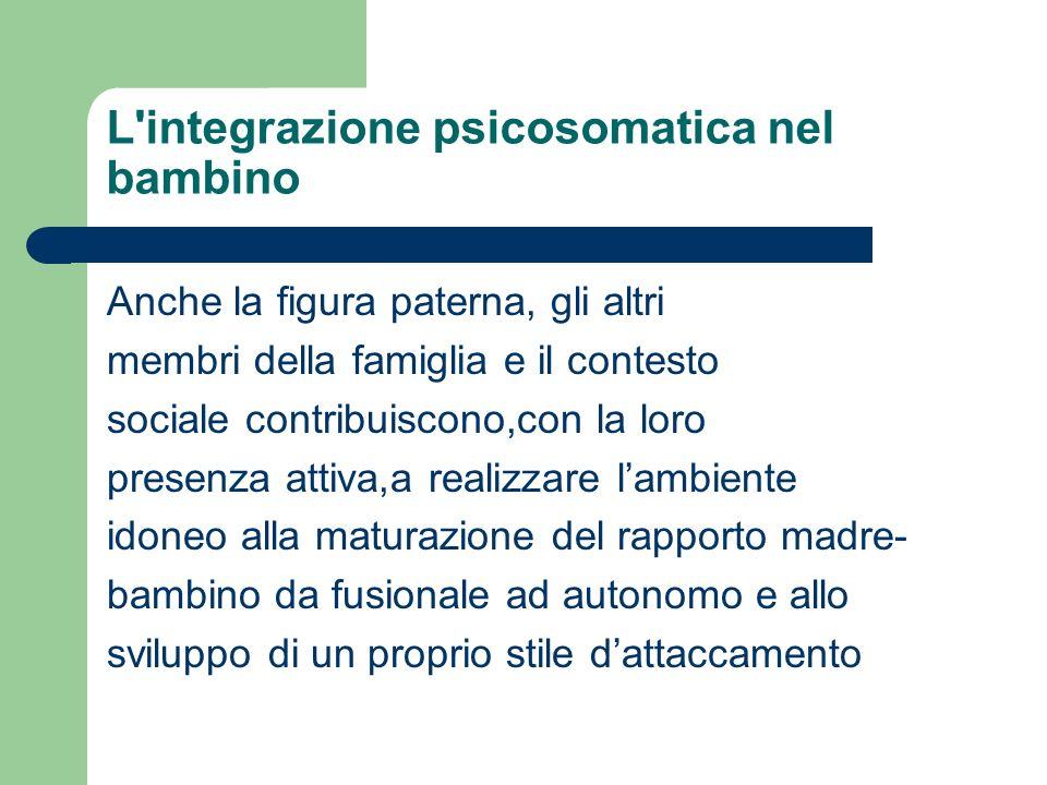 L'integrazione psicosomatica nel bambino Anche la figura paterna, gli altri membri della famiglia e il contesto sociale contribuiscono,con la loro pre