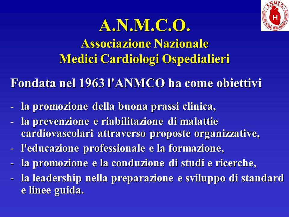 A.N.M.C.O. Associazione Nazionale Medici Cardiologi Ospedialieri Fondata nel 1963 l'ANMCO ha come obiettivi la promozione della buona prassi clinica,