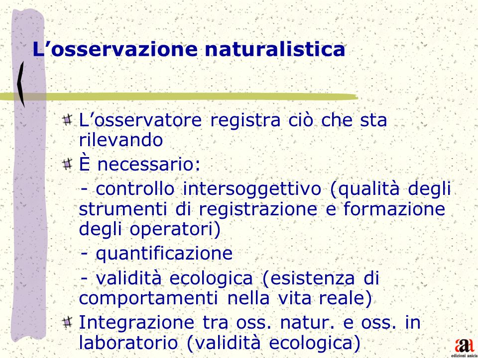 Losservazione naturalistica Losservatore registra ciò che sta rilevando È necessario: - controllo intersoggettivo (qualità degli strumenti di registra