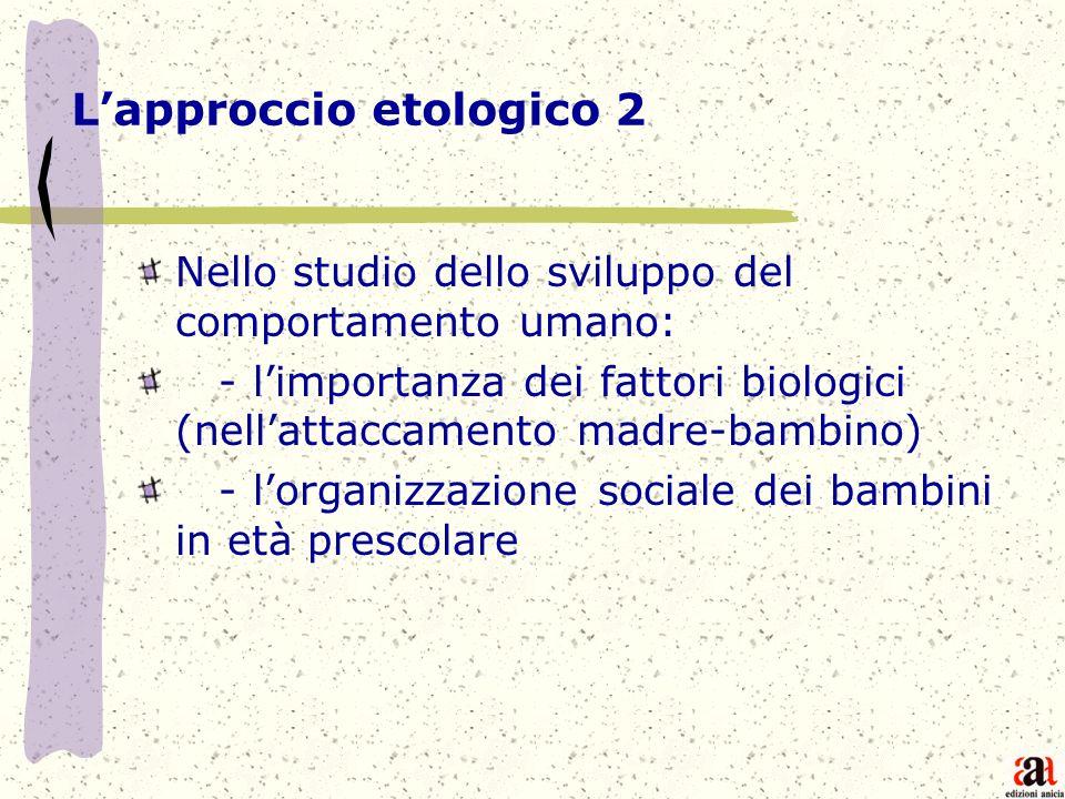 Lapproccio etologico 2 Nello studio dello sviluppo del comportamento umano: - limportanza dei fattori biologici (nellattaccamento madre-bambino) - lor