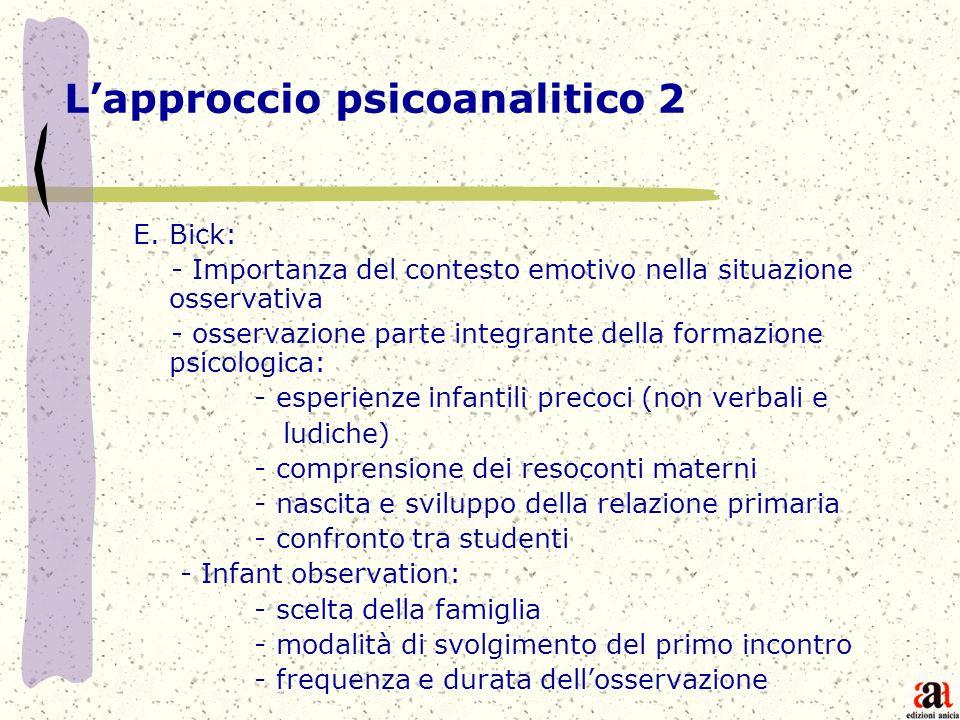 Lapproccio psicoanalitico 2 E. Bick: - Importanza del contesto emotivo nella situazione osservativa - osservazione parte integrante della formazione p