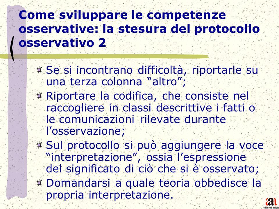 Le fasi dellosservazione La procedura osservativa si articola nei seguenti passi operativi: - la focalizzazione dei fatti, dei comportamenti o dei soggetti da osservare; - la registrazione ; - la codifica; - lanalisi, - linterpretazione dei dati.