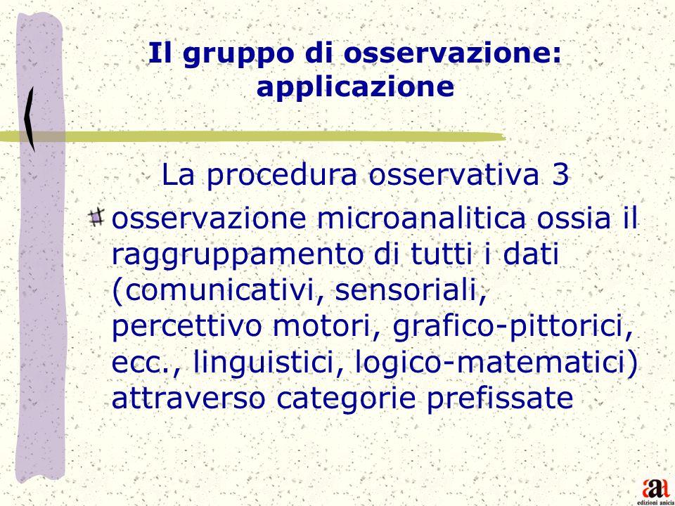 Il gruppo di osservazione: applicazione La procedura osservativa 3 osservazione microanalitica ossia il raggruppamento di tutti i dati (comunicativi,