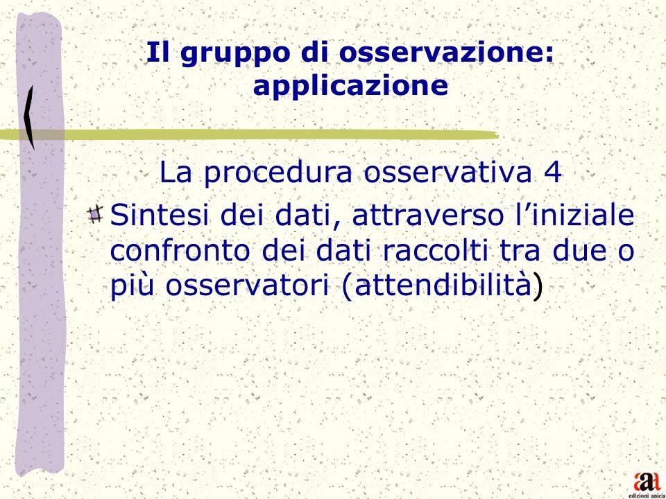 Il gruppo di osservazione: applicazione La procedura osservativa 4 Sintesi dei dati, attraverso liniziale confronto dei dati raccolti tra due o più os