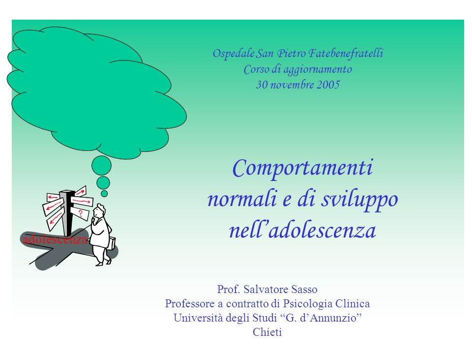 Ospedale San Pietro Fatebenefratelli Corso di aggiornamento 30 novembre 2005 Comportamenti normali e di sviluppo nelladolescenza Prof. Salvatore Sasso