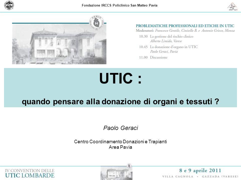 Fondazione IRCCS Policlinico San Matteo Pavia UTIC : quando pensare alla donazione di organi e tessuti ? Paolo Geraci Centro Coordinamento Donazioni e