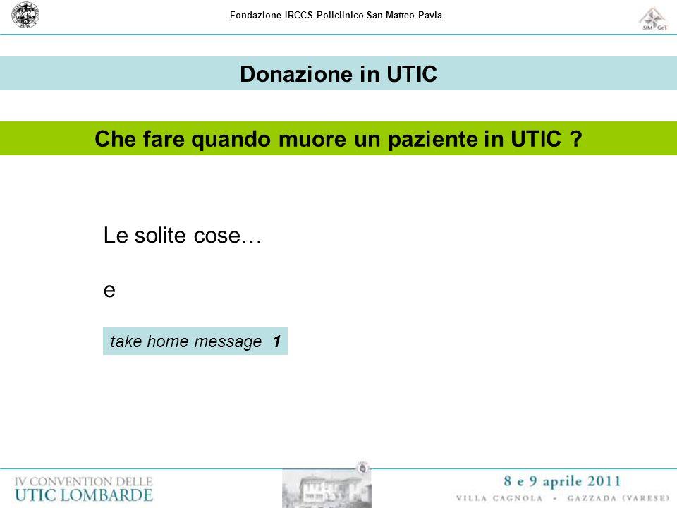Fondazione IRCCS Policlinico San Matteo Pavia Donazione in UTIC Che fare quando muore un paziente in UTIC ? Le solite cose… e take home message 1