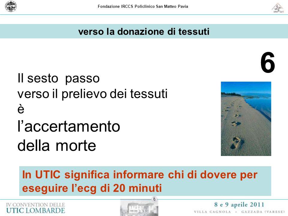 Fondazione IRCCS Policlinico San Matteo Pavia 6 Il sesto passo verso il prelievo dei tessuti è laccertamento della morte verso la donazione di tessuti