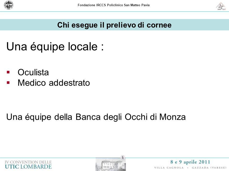Fondazione IRCCS Policlinico San Matteo Pavia Chi esegue il prelievo di cornee Una équipe locale : Oculista Medico addestrato Una équipe della Banca d