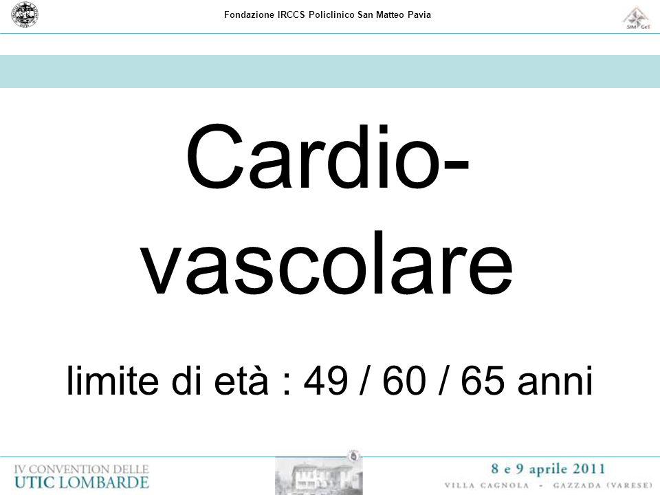 Fondazione IRCCS Policlinico San Matteo Pavia Cardio- vascolare limite di età : 49 / 60 / 65 anni