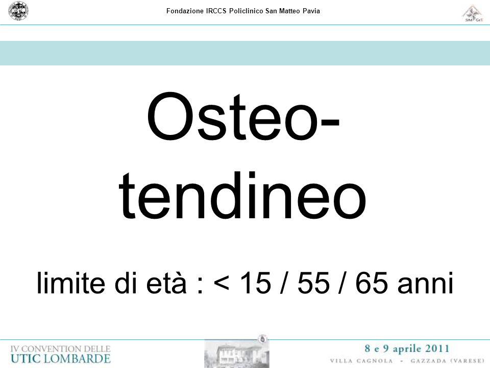 Fondazione IRCCS Policlinico San Matteo Pavia Osteo- tendineo limite di età : < 15 / 55 / 65 anni