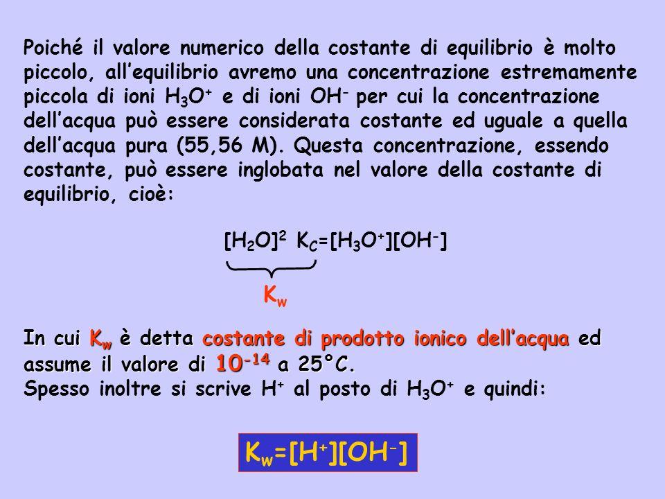 Poiché in acqua pura le concentrazioni di ioni H 3 O + (o H + ) e di ioni OH - devono essere uguali, ponendo x=[H + ]=[OH - ] nellequazione precedente otteniamo: e quindi, in acqua pura: K w =[H + ][OH - ]=x 2 Da cui: x 2 =10 -14 x=10 -7 [H + ]=[OH - ]=10 -7 M