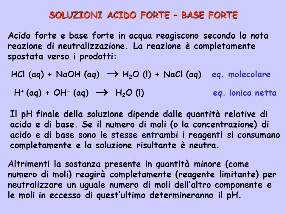 SOLUZIONI ACIDO FORTE – BASE FORTE Acido forte e base forte in acqua reagiscono secondo la nota reazione di neutralizzazione. La reazione è completame