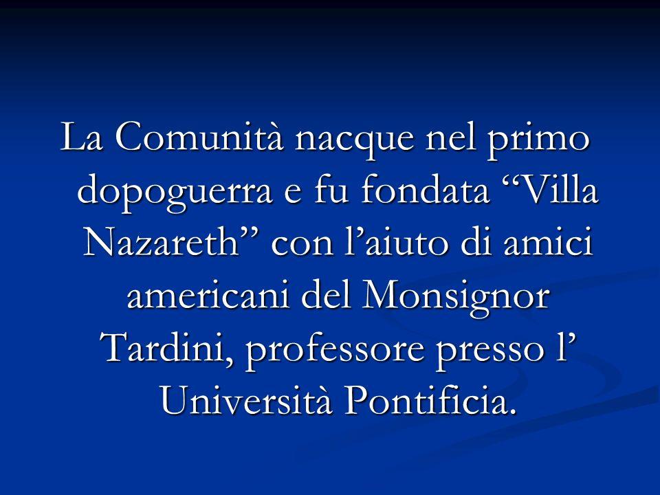 La Comunità nacque nel primo dopoguerra e fu fondata Villa Nazareth con laiuto di amici americani del Monsignor Tardini, professore presso l Universit