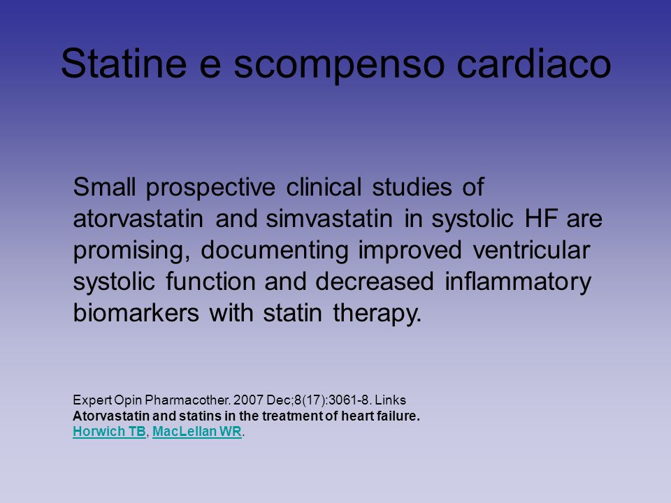 Statine e scompenso cardiaco Small prospective clinical studies of atorvastatin and simvastatin in systolic HF are promising, documenting improved ventricular systolic function and decreased inflammatory biomarkers with statin therapy.