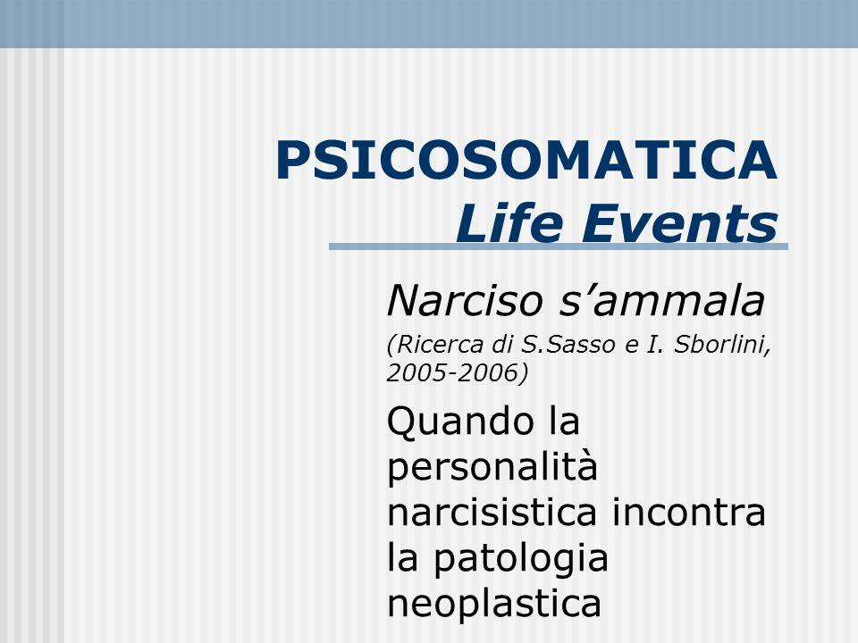 PSICOSOMATICA Life Events Narciso sammala (Ricerca di S.Sasso e I. Sborlini, 2005-2006) Quando la personalità narcisistica incontra la patologia neopl
