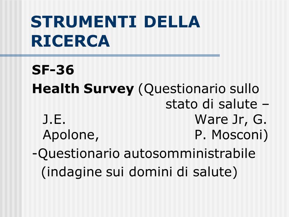 STRUMENTI DELLA RICERCA SF-36 Health Survey (Questionario sullo stato di salute – J.E. Ware Jr, G. Apolone, P. Mosconi) -Questionario autosomministrab