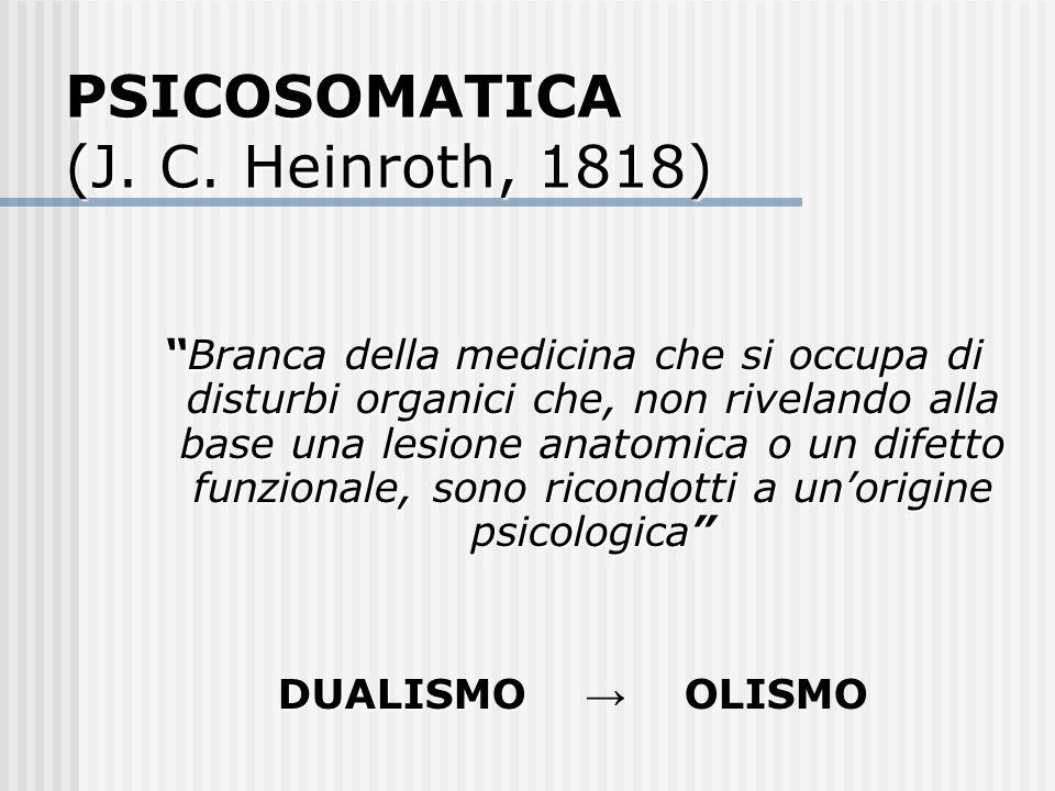 PSICOSOMATICA (J. C. Heinroth, 1818) Branca della medicina che si occupa di disturbi organici che, non rivelando alla base una lesione anatomica o un