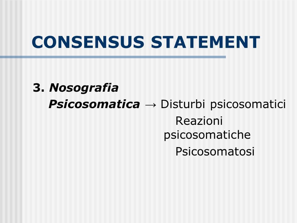CONSENSUS STATEMENT 3. Nosografia Psicosomatica Disturbi psicosomatici Reazioni psicosomatiche Psicosomatosi