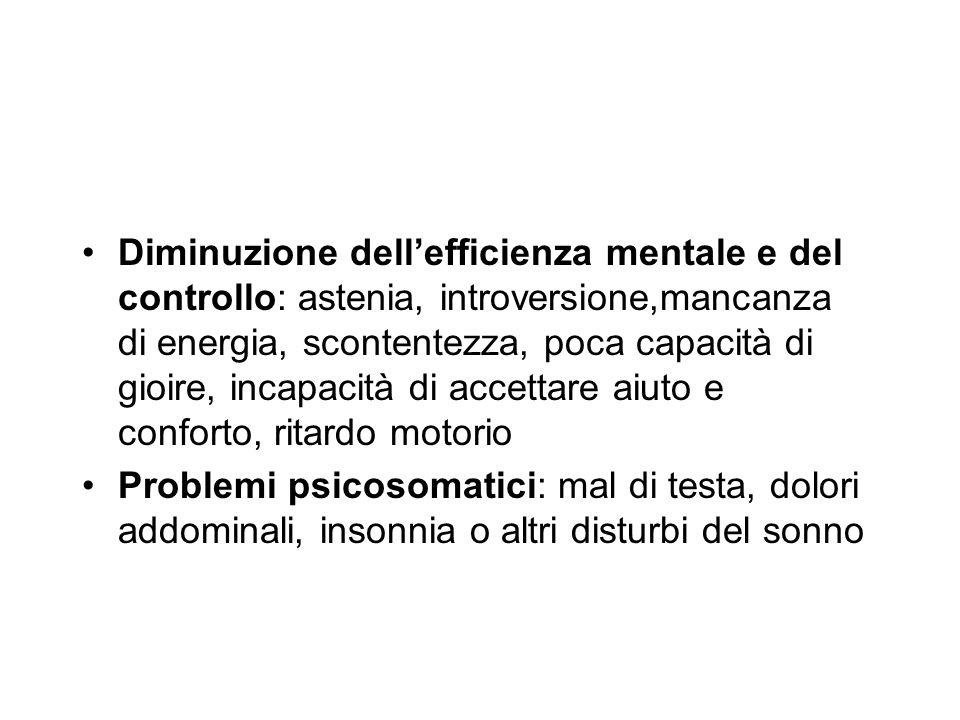 Diminuzione dellefficienza mentale e del controllo: astenia, introversione,mancanza di energia, scontentezza, poca capacità di gioire, incapacità di a