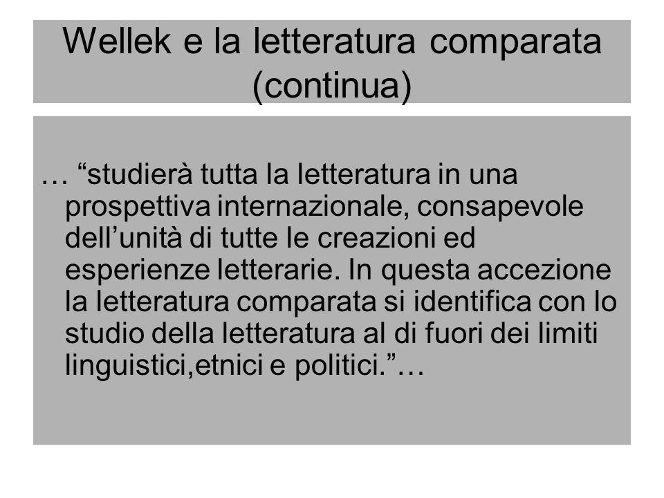 Wellek e la letteratura comparata (continua) … studierà tutta la letteratura in una prospettiva internazionale, consapevole dellunità di tutte le crea