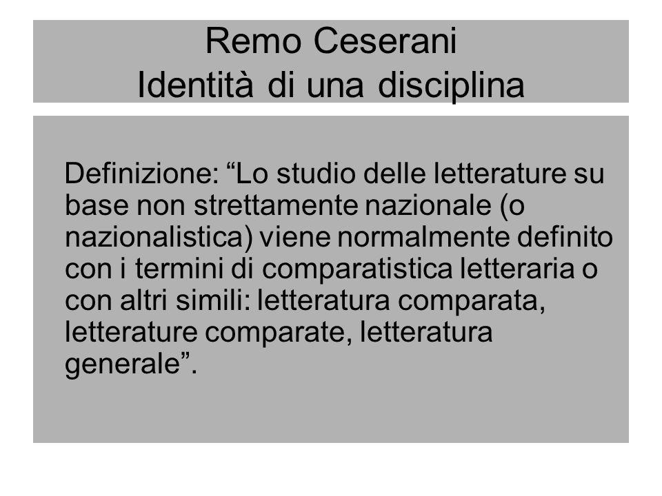 Remo Ceserani Identità di una disciplina Definizione: Lo studio delle letterature su base non strettamente nazionale (o nazionalistica) viene normalme