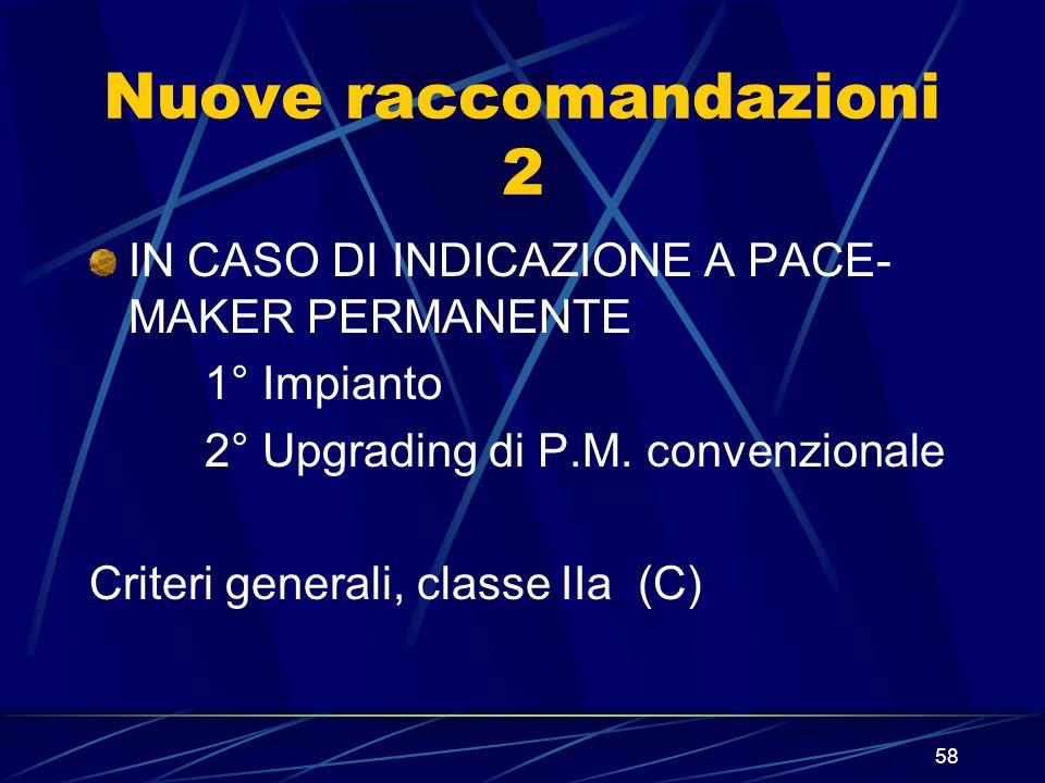58 Nuove raccomandazioni 2 IN CASO DI INDICAZIONE A PACE- MAKER PERMANENTE 1° Impianto 2° Upgrading di P.M. convenzionale Criteri generali, classe IIa