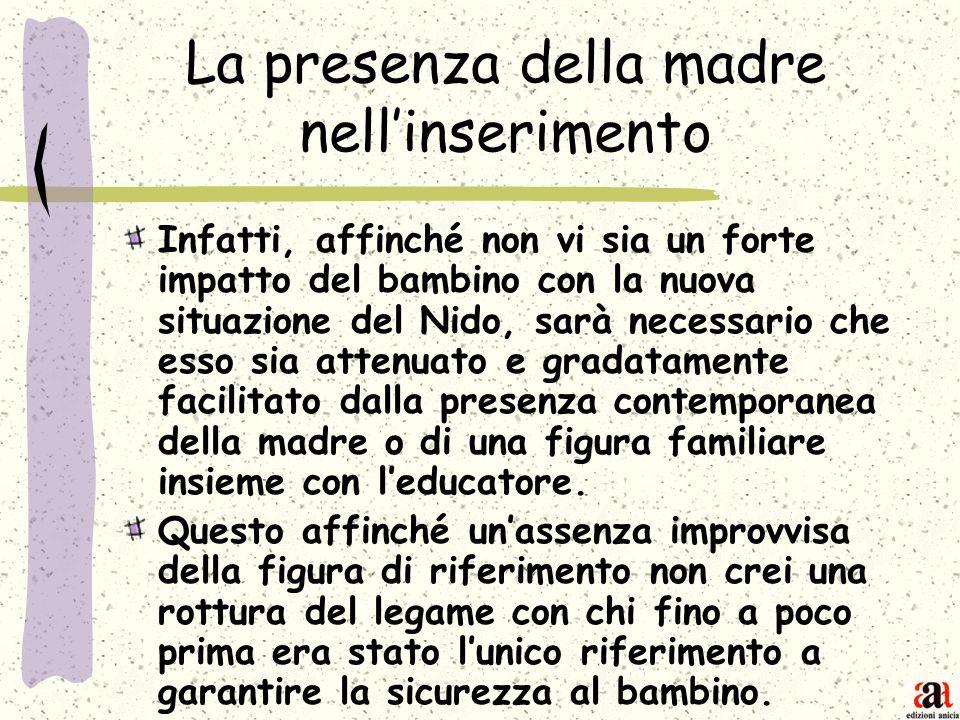 La presenza della madre nellinserimento Infatti, affinché non vi sia un forte impatto del bambino con la nuova situazione del Nido, sarà necessario ch