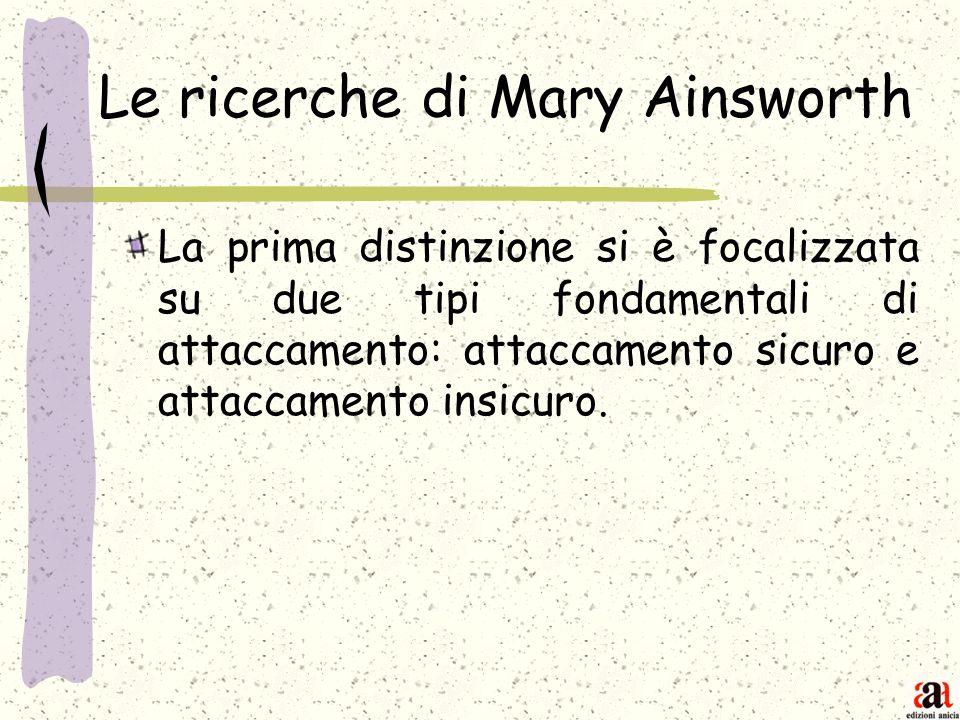 Le ricerche di Mary Ainsworth La prima distinzione si è focalizzata su due tipi fondamentali di attaccamento: attaccamento sicuro e attaccamento insic