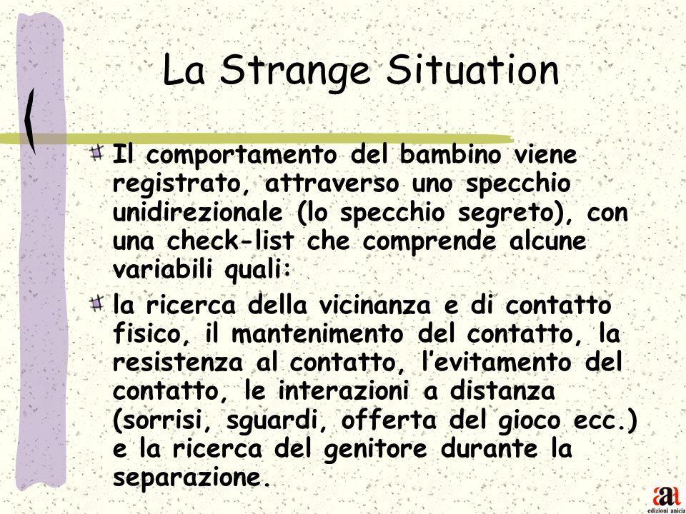 La Strange Situation Il comportamento del bambino viene registrato, attraverso uno specchio unidirezionale (lo specchio segreto), con una check-list c