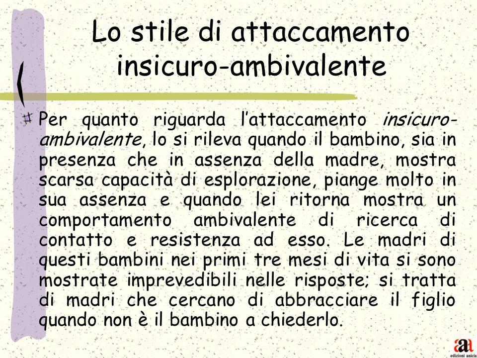 Lo stile di attaccamento insicuro-ambivalente Per quanto riguarda lattaccamento insicuro- ambivalente, lo si rileva quando il bambino, sia in presenza