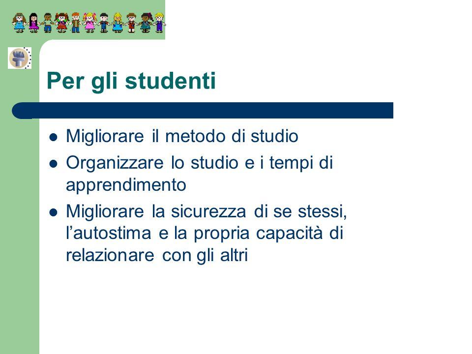 Per gli studenti Migliorare il metodo di studio Organizzare lo studio e i tempi di apprendimento Migliorare la sicurezza di se stessi, lautostima e la