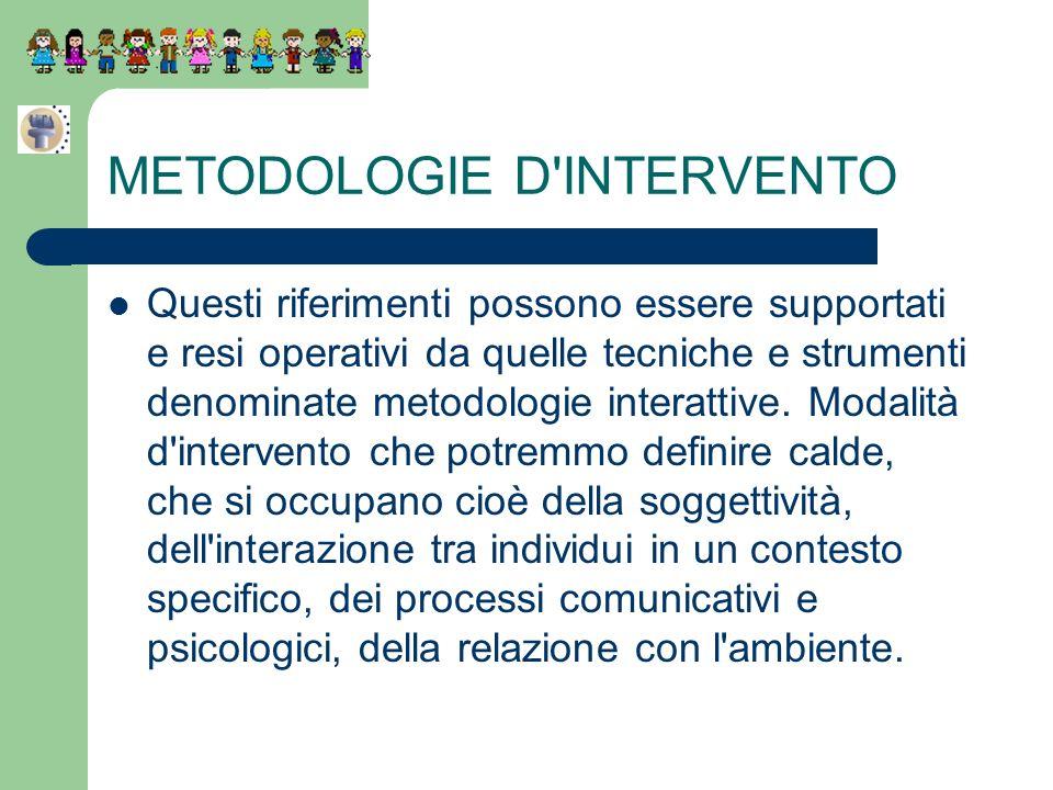 METODOLOGIE D'INTERVENTO Questi riferimenti possono essere supportati e resi operativi da quelle tecniche e strumenti denominate metodologie interatti