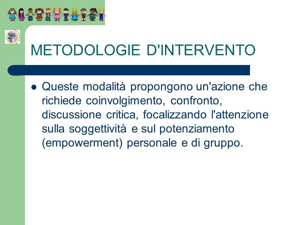 METODOLOGIE D'INTERVENTO Queste modalità propongono un'azione che richiede coinvolgimento, confronto, discussione critica, focalizzando l'attenzione s