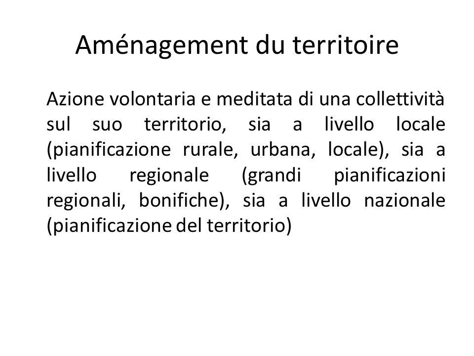 Aménagement du territoire Azione volontaria e meditata di una collettività sul suo territorio, sia a livello locale (pianificazione rurale, urbana, locale), sia a livello regionale (grandi pianificazioni regionali, bonifiche), sia a livello nazionale (pianificazione del territorio)