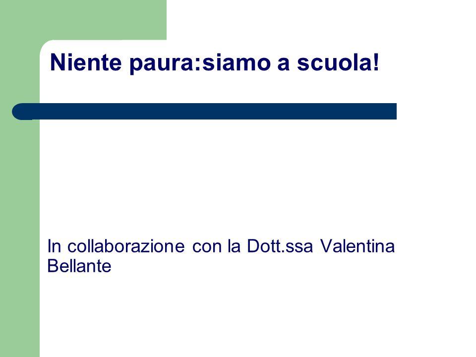 In collaborazione con la Dott.ssa Valentina Bellante Niente paura:siamo a scuola!