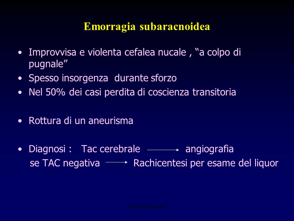 Emorragia subaracnoidea Improvvisa e violenta cefalea nucale, a colpo di pugnale Spesso insorgenza durante sforzo Nel 50% dei casi perdita di coscienz