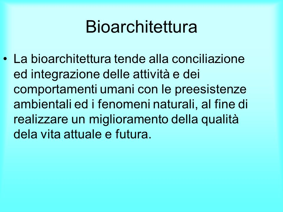 Bioarchitettura La Bioarchitettura ha lobiettivo di instaurare un rapporto equilibrato tra lambiente e il costruito, soddisfacendo i bisogni delle attuali generazioni, senza compromettere, con il consumo indiscriminato delle risorse, quello delle generazioni future.