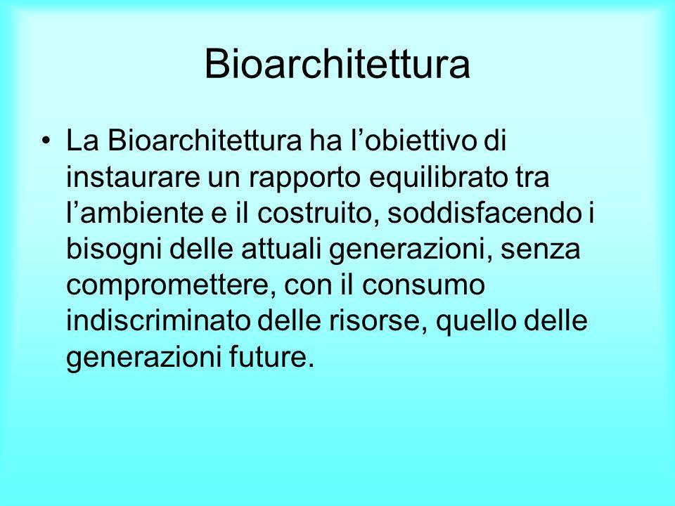 Bioarchitettura La Bioarchitettura ha lobiettivo di instaurare un rapporto equilibrato tra lambiente e il costruito, soddisfacendo i bisogni delle att