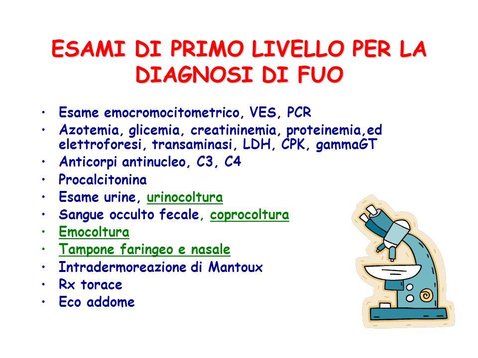 ESAMI DI PRIMO LIVELLO PER LA DIAGNOSI DI FUO Esame emocromocitometrico, VES, PCR Azotemia, glicemia, creatininemia, proteinemia,ed elettroforesi, tra