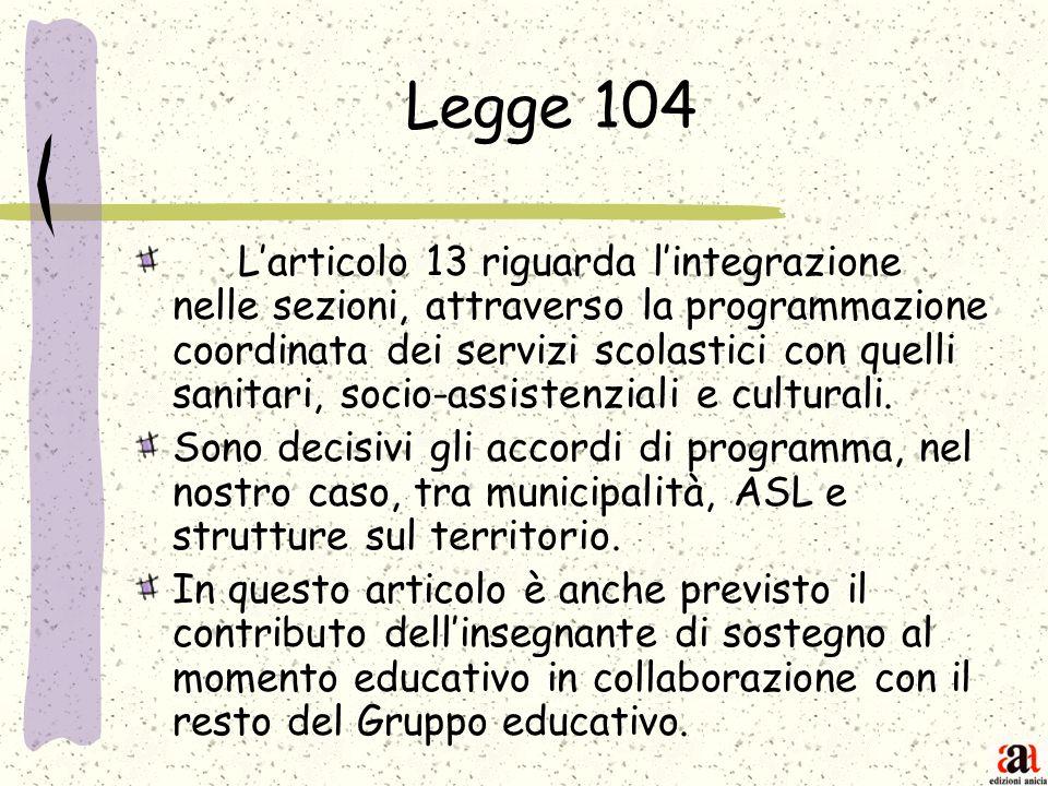 Legge 104 Larticolo 13 riguarda lintegrazione nelle sezioni, attraverso la programmazione coordinata dei servizi scolastici con quelli sanitari, socio