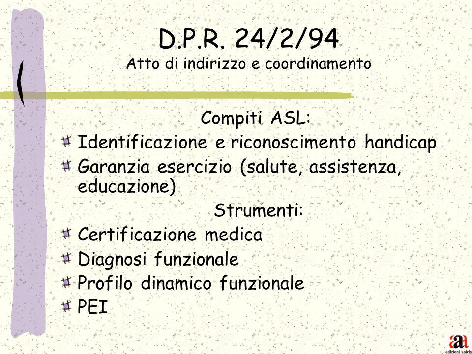 D.P.R. 24/2/94 Atto di indirizzo e coordinamento Compiti ASL: Identificazione e riconoscimento handicap Garanzia esercizio (salute, assistenza, educaz