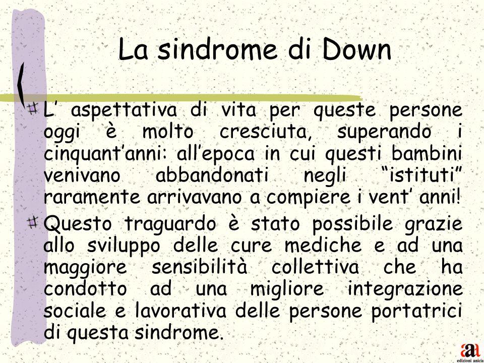 La sindrome di Down L aspettativa di vita per queste persone oggi è molto cresciuta, superando i cinquantanni: allepoca in cui questi bambini venivano