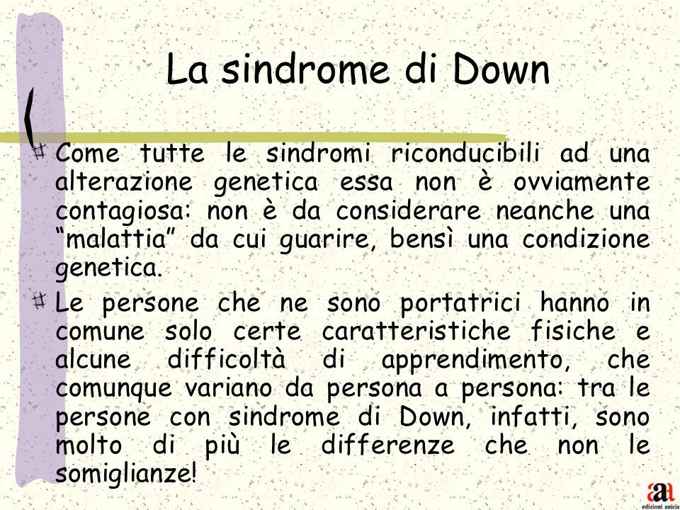 La sindrome di Down Come tutte le sindromi riconducibili ad una alterazione genetica essa non è ovviamente contagiosa: non è da considerare neanche un