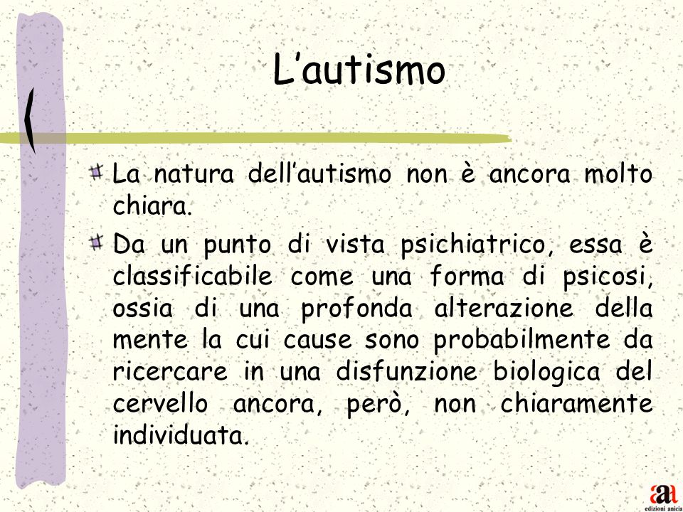 Lautismo La natura dellautismo non è ancora molto chiara. Da un punto di vista psichiatrico, essa è classificabile come una forma di psicosi, ossia di