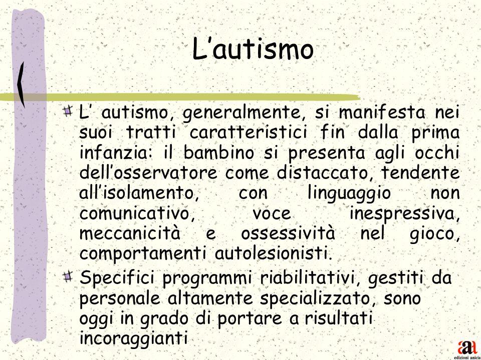 Lautismo L autismo, generalmente, si manifesta nei suoi tratti caratteristici fin dalla prima infanzia: il bambino si presenta agli occhi dellosservat