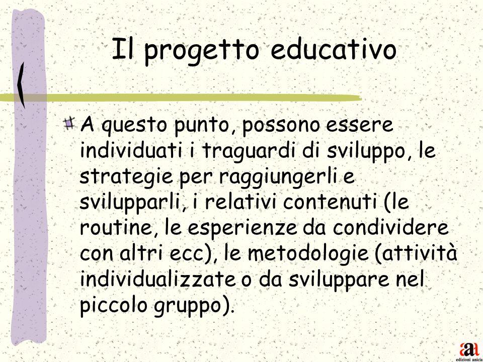 Il progetto educativo A questo punto, possono essere individuati i traguardi di sviluppo, le strategie per raggiungerli e svilupparli, i relativi cont