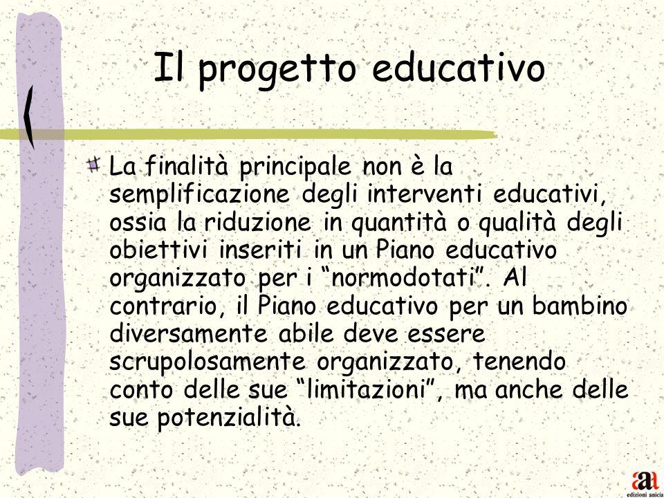 Il progetto educativo La finalità principale non è la semplificazione degli interventi educativi, ossia la riduzione in quantità o qualità degli obiet