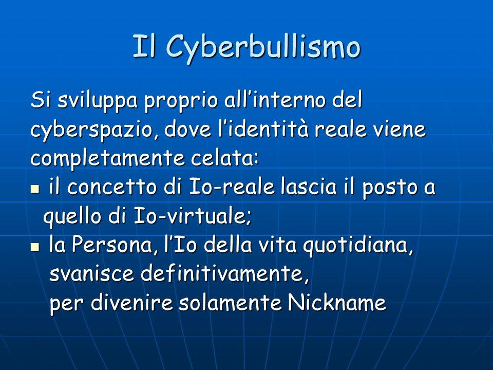 Il Cyberbullismo Si sviluppa proprio allinterno del cyberspazio, dove lidentità reale viene completamente celata: il concetto di Io-reale lascia il po