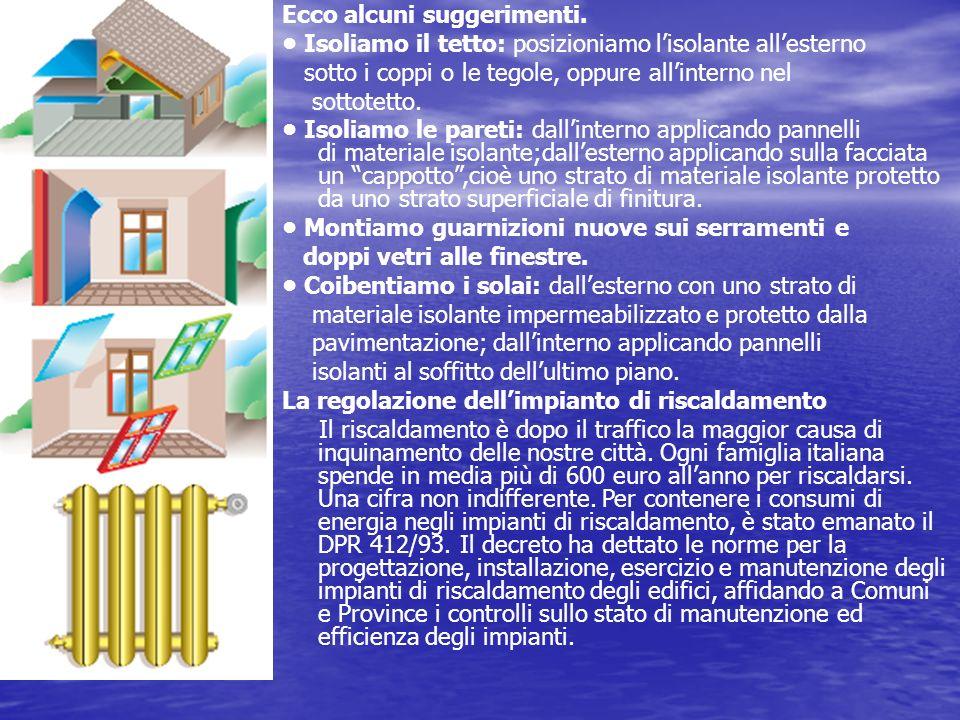 Ecco alcuni suggerimenti. Isoliamo il tetto: posizioniamo lisolante allesterno sotto i coppi o le tegole, oppure allinterno nel sottotetto. Isoliamo l